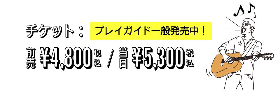 チケット:当日5300円、前売り4800円オフィシャル先行販売中